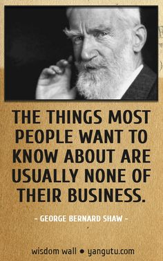 The things most people want to know about are usually none of their business, ~ George Bernard Shaw Wisdom Wall Quote #quotations, #citations, #sayings, https://apps.facebook.com/yangutu