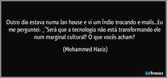 """Outro dia estava numa lan house e vi um Índio trocando e-mails...Eu me perguntei: _""""Será que a tecnologia não está transformando ele num marginal cultural? O que vocês acham? (Mohammed Haziz)"""
