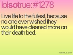 live life to the fullest, because no one ever wished they would have cleaned more on their death bed (amen)