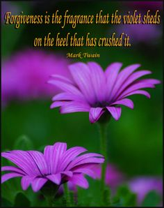 Forgiveness is the fragrance that the violet sheds on the heel that has crushed it.  ~Mark Twain