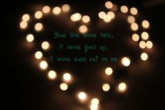 Your Love never fails, it never gives up, it never runs out on me...