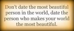 Don't date them most beautiful person in the world, date the person who makes your world the most beautiful.