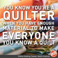 You know you're a quilter when you have enough material to make everyone you know a quilt