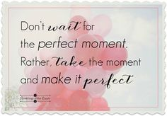 Don't wait for the perfect moment. Rather, take the moment and make it perfect #positivity #attitude #life