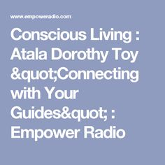 "Conscious Living : Atala Dorothy Toy ""Connecting with Your Guides"" : Empower Radio"