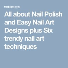 All about Nail Polish and Easy Nail Art Designs plus Six trendy nail art techniques
