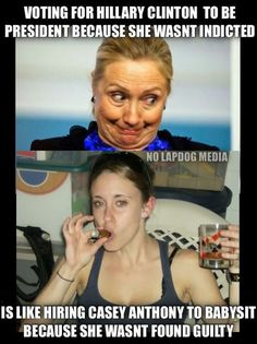 Voting for hillary clinton to be president because she wasn't indicted is like hiring casey anthony to babysit because she wasn't found guilty.