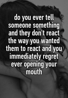 """do you ever tell someone something and they don't react the way you wanted them to react and you immediately regret ever opening your mouth """