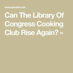 Can The Library Of Congress Cooking Club Rise Again? «