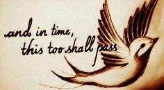"""and in time, this too shall pass"""