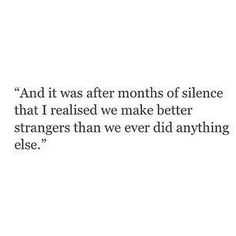 and it was after months of silence that I realized, we make better strangers than we ever did anything else