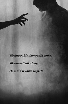 """""""We knew this day would come. We knew it all along. How did it come so fast?"""" - Daylight, Maroon 5"""