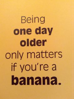 Here's to ageing more gracefully than bananas!
