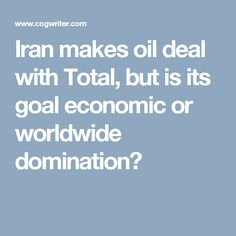 Iran makes oil deal with Total, but is its goal economic or worldwide domination?