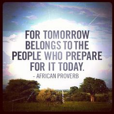 """For tomorrow belongs to the people who prepare for it today."" - African Proverb"