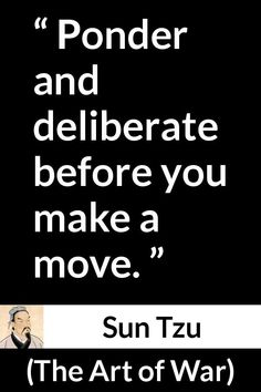 """Sun Tzu, """"The Art of War"""" century BC). Pictures and meaning about """"Ponder and deliberate before you make a move. Strong Quotes, Wise Quotes, Great Quotes, Quotes To Live By, Inspirational Quotes, Change Quotes, Attitude Quotes, Art Of War Quotes, Decision Quotes"""