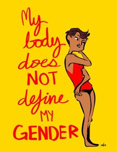 My body does not define my gender. I span from anywhere between completely agender to gender-fluid because 'gender' is an abstract noun that doesn't exist in physical reality!