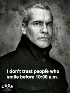 Exactly.  [Henry Rollins]