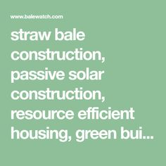 straw bale construction, passive solar construction, resource efficient housing, green building, balewatch.com, bailwatch.com, BALEWATCH.COM, alternative energy, cob, rammed earth, earthship, alternative architecture