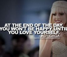 """At the end of the day, you wont be happy until you love yourself"" lady gaga"
