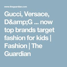 Gucci, Versace, D&G ... now top brands target fashion for kids | Fashion | The Guardian