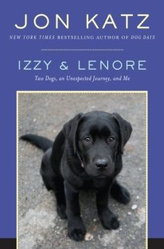 Izzy & Lenore: Two Dogs, an Unexpected Journey, and Me.  I know, I'm a cat person but I love a good dog story.  Jon Katz has written a bunch of them.  This is probably my favorite.