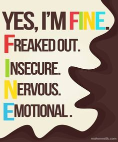 """Yes I'm FINE. Freaked out. Insecure. Nervous. Emotional. [My acronym uses """"frustrated"""" for F, but this is how I'm able to use this as an honest answer, even if I'm not actually feeling """"FINE""""! ]"""