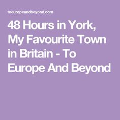 48 Hours in York, My Favourite Town in Britain - To Europe And Beyond