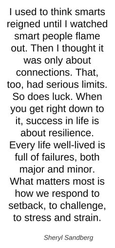 I used to think smarts reigned until I watched smart people flame out. Then I thought it was only about connections. That, too, had serious limits. So does luck. When you get right down to it, success in life is about resilience. Ever life well-lived is full of failures, both major and minor. What matters most is how we respond to setback, to challenge, to stress and strain. Please visit my website #TrushaDesai.com and blog #TrushaDesai.DudaOne.com