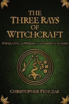 """""""The Three Rays of Witchcraft: Power, Love and Wisdom in the Garden of the Gods"""" by Christopher Penczak"""
