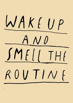 Wake up and smell the routine.