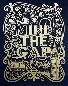 Mind the Gap.  Anyone that has been to London will laugh at this!!! I couldn't get it out of my head after the trip.