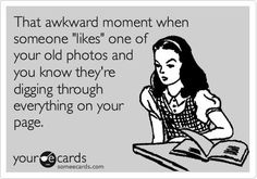 """That awkward moment when someone """"likes"""" one of your old photos and you know they're digging through everything on your page."""