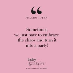 Sometimes, we just have to embrace the chaos and turn it into a party! | Quotes |