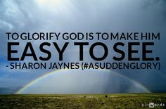 """""""To glorify God is to make Him easy to see."""" A Sudden Glory/SharonJaynes Glory Quotes, Praying For Your Husband, February 13, Praise And Worship, Set You Free, Knowing God, S Word, How To Become, How To Make"""
