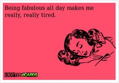 Rottenecards - Being fabulous all day makes me really, really tired.
