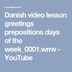 Danish video lesson greetings prepositions days of the week_0001.wmv - YouTube
