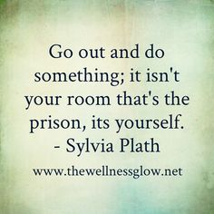 """Go out and do something; it isn't your room that's the prison, it's yourself."" -Sylvia Plath"