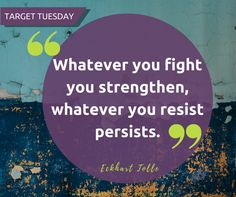 Target Tuesday -  Whatever you fight you strengthen, whatever you resist persists.