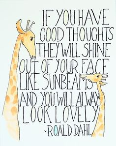 """If you have good thoughts they will shine out of your face like sunbeams and you will always look lovely."" ~ Roald Dahl"