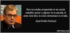 Pero no estaba arrepentido ni me sentía culpable: querer a alguien no es pecado, el amor está bien, lo único demoníaco es el odio. (José Emilio Pacheco)