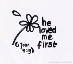 He loved me first . . .