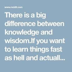 There is a big difference between knowledge and wisdom.If you want to learn things fast as hell and actually understand what you are learning I suggest 'The Feynman Technique'. It was popularized by Richard Feynman a Noble Award-winning Quantum Physicist. Here is a quick guide. - productivity
