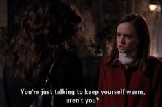 """""""you're just talking to keep yourself warm, aren't you?"""" - gilmore girls."""
