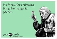 It's Friday, for chrissakes. Bring the margarita pitcher.