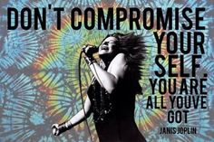 Don't Compromise Yourself.  ~ Janis Joplin