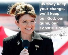 """We say keep your change, we'll keep our God, our guns, our Constitution."" ~ Sarah Palin"