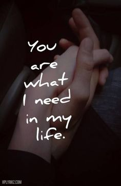 You are what I need in my life.