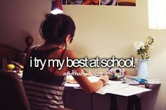 I try my best at school, I'm that girl who is devestated with a 7 (need to get an 8, at least!)!