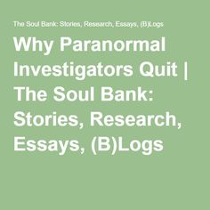 Why Paranormal Investigators Quit | The Soul Bank: Stories, Research, Essays, (B)Logs